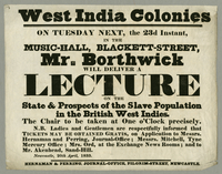 West India Colonies. On Tuesday next, the 23d instant, in the music-hall, Blackett-Street, Mr. Borthwick will deliver a lecture on the state and prospect of the slave population in the British West Indies...Broadside. Newcastle: Hernaman and Perring, Apri